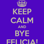 keep-calm-and-bye-felicia-2-1.png
