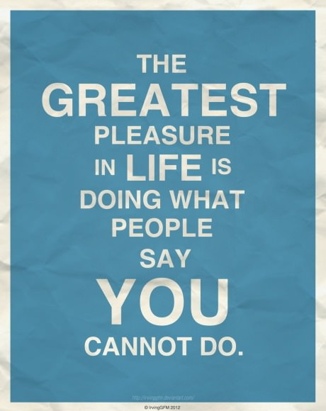 The-greatest-pleasure-in-life-is-doing-what-people-say-you-cannot-do.jpg