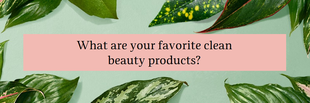 What are your favorite  v=clean beauty products.png